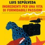 "Nuove uscite: ""Ingredienti per una vita di formidabili passioni"" di Luis Sepúlveda"